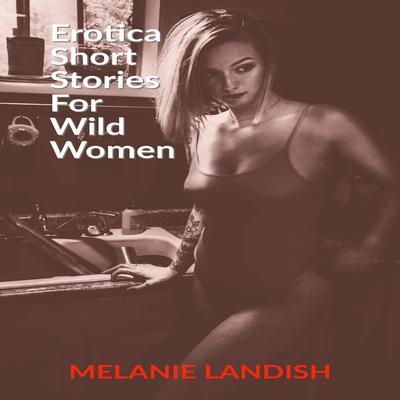 Erotica Short Stories for Wild Women Audiobook, by Melanie Landish