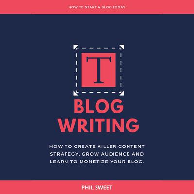 Blog Writing: How to Create Killer Content Strategy, Grow Audience and Learn to Monetize Your Blog Audiobook, by Phil Sweet