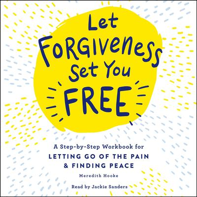 Let Forgiveness Set You Free: A Step-by-Step Guide for Letting Go of the Pain & Finding Peace Audiobook, by Meredith Hooke
