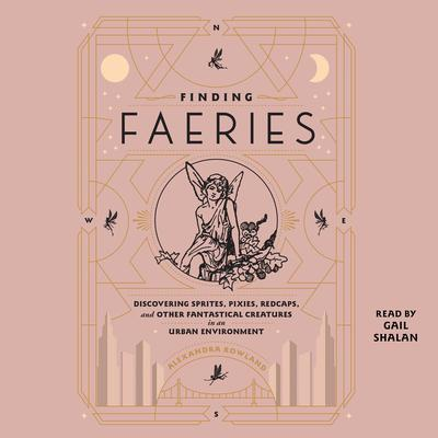 Finding Faeries: Discovering Sprites, Pixies, Redcaps, and Other Fantastical Creatures in an Urban Environment Audiobook, by Alexandra Rowland
