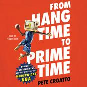 From Hang Time to Prime Time: Business, Entertainment, and the Birth of the Modern-Day NBA Audiobook, by Pete Croatto