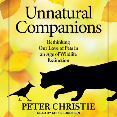 Unnatural Companions: Rethinking Our Love of Pets in an Age of Wildlife Extinction Audiobook, by Peter Christie