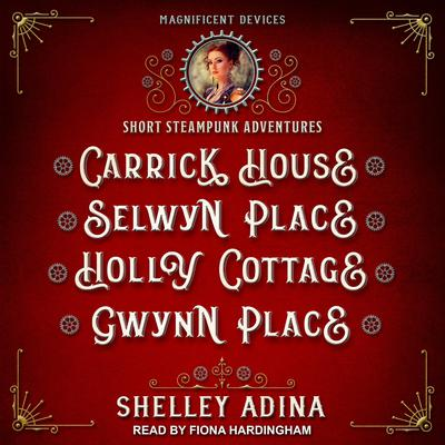 Carrick House, Selwyn Place, Holly Cottage, & Gwynn Place: Short Steampunk Adventures Audiobook, by