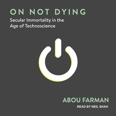 On Not Dying: Secular Immortality in the Age of Technoscience Audiobook, by Abou Farman