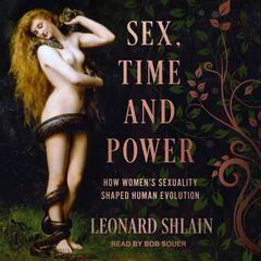 Sex, Time, and Power: How Womens Sexuality Shaped Human Evolution Audiobook, by Leonard Shlain