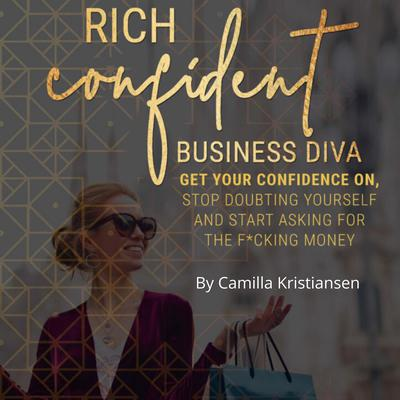 Rich confident business diva: Get your confidence on, stop doubting yourself and start asking for the fucking money! Audiobook, by Camilla Kristiansen