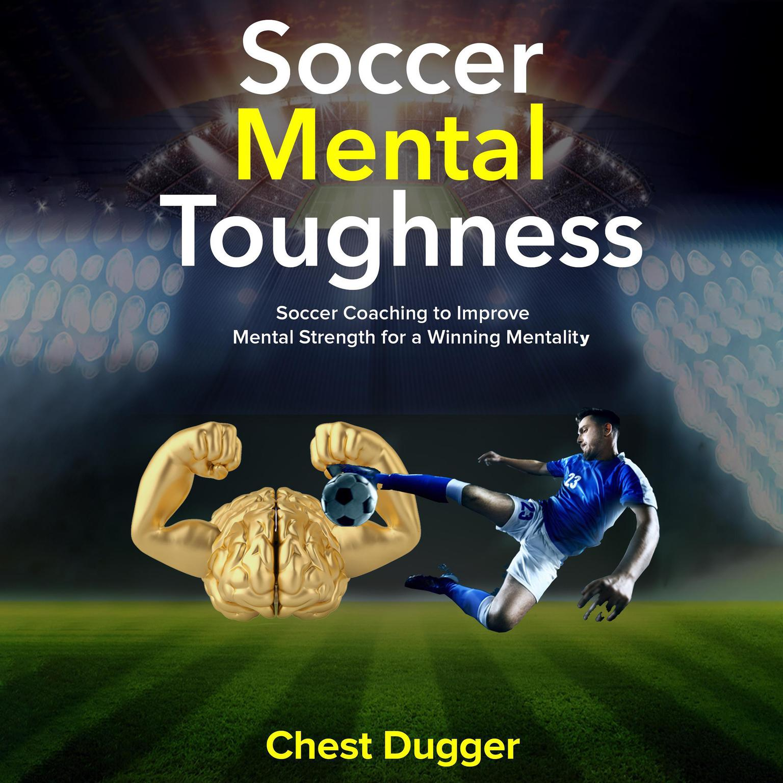 Soccer Mental Toughness: Soccer Coaching to Improve Mental Strength for a Winning Mentality Audiobook, by Chest Dugger