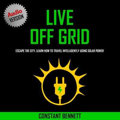 Live Off Grid: Escape the City, Learn how to Travel Intelligently using Solar Power Audiobook, by Constant Bennett