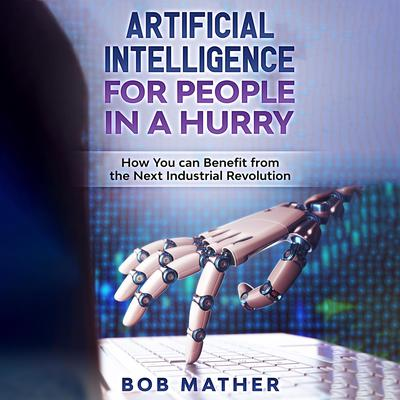 Artificial Intelligence for People in a Hurry: How You Can Benefit from the Next Industrial Revolution Audiobook, by Bob Mather