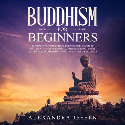 Buddhism for Beginners: The Practical Guide to the Buddha's Teachings to Help You Live a Life Full of Happiness and Peace without Stress or Anxiety, Including Mindfulness, Zen, and Tibetan Teachings Audiobook, by Alexandra Jessen