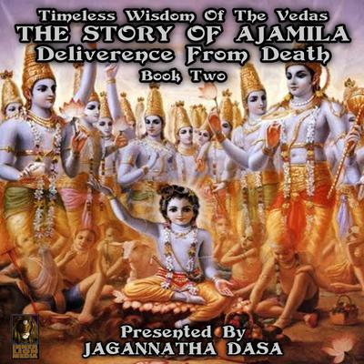Timeless Wisdom Of The Vedas The Story Of Ajamila Deliverence From Death - Book Two (Abridged) Audiobook, by unknown
