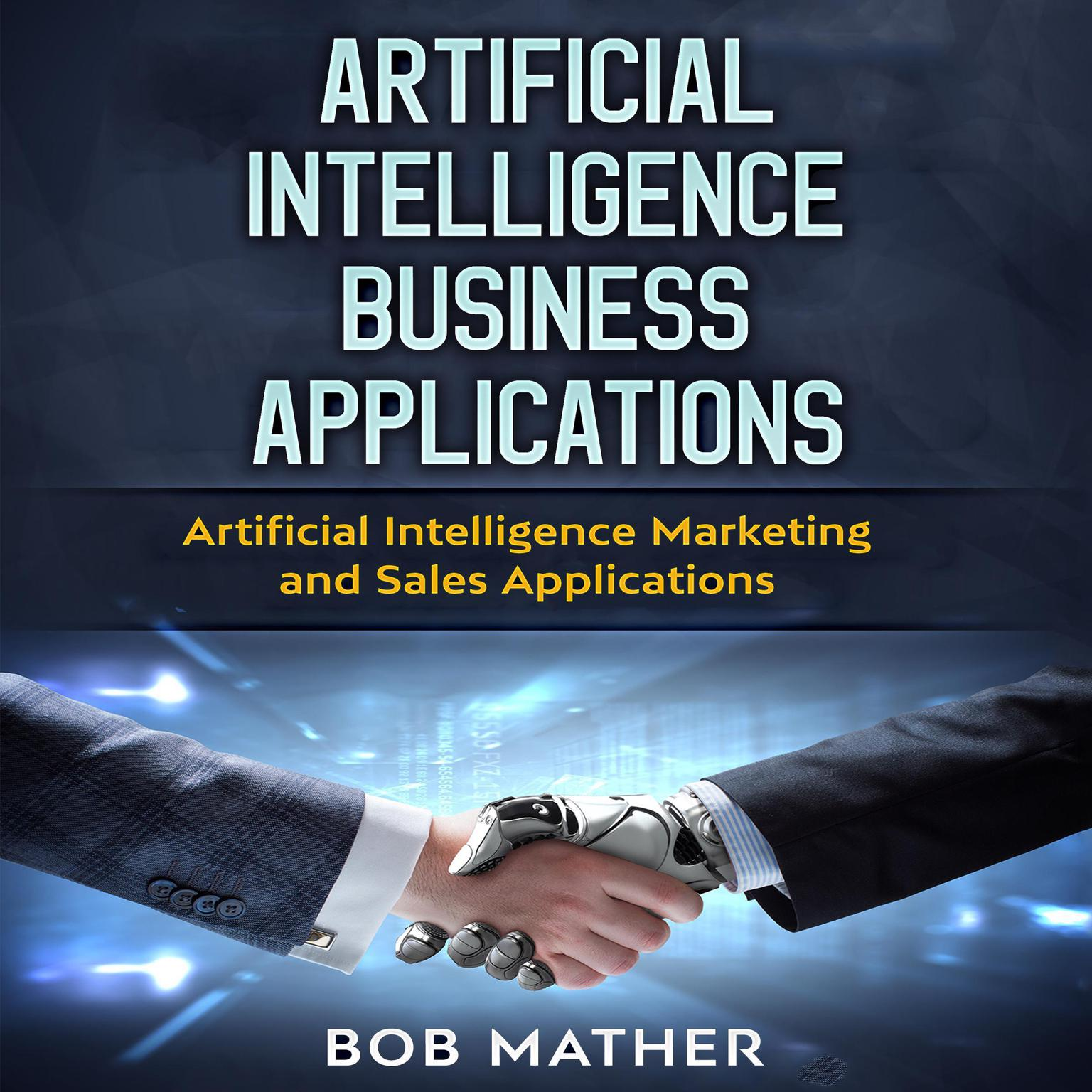 Artificial Intelligence Business Applications: Artificial Intelligence Marketing and Sales Applications Audiobook, by Bob Mather