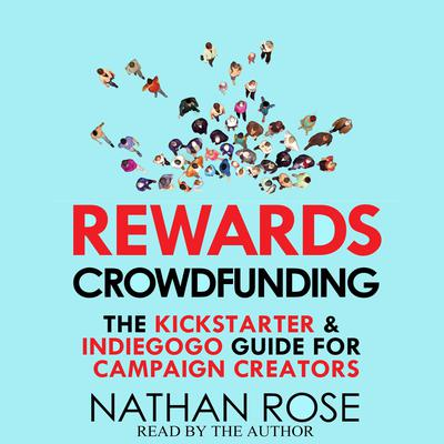 Rewards Crowdfunding: The Kickstarter & Indiegogo Guide for Campaign Creators Audiobook, by Nathan Rose