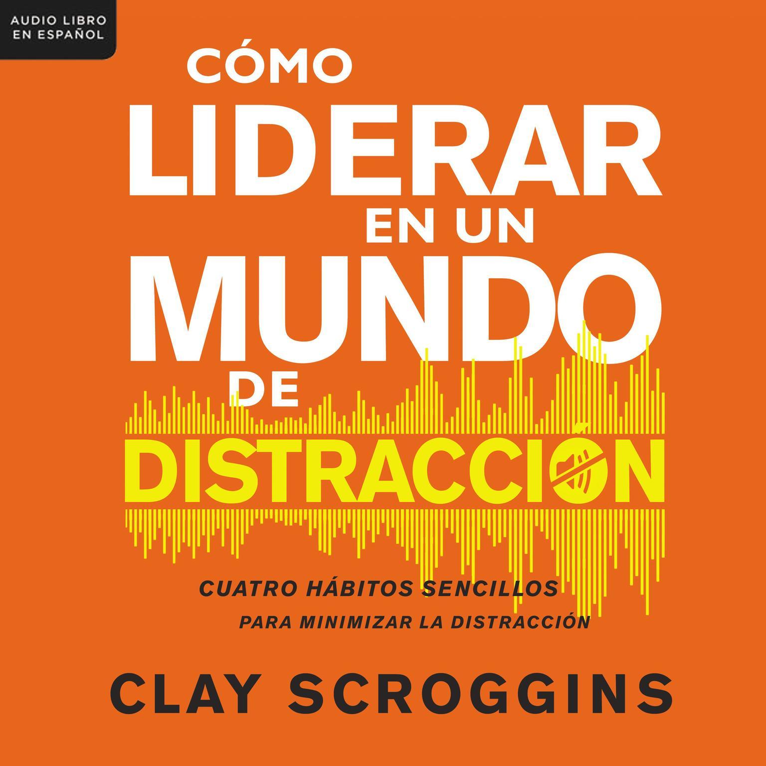 Cómo liderar en un mundo de distracción: Cuatro hábitos sencillos para disminuir el ruido Audiobook, by Clay Scroggins