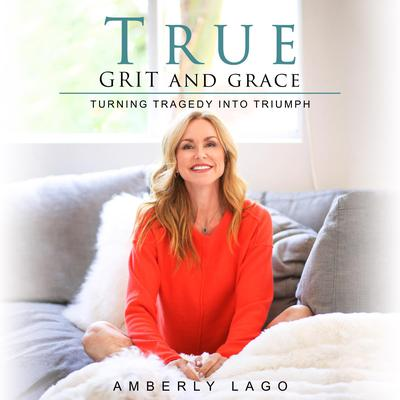 True Grit and Grace, Turning Tragedy Into Triumph: Turning Tragedy Into Triumph Audiobook, by Amberly Lago