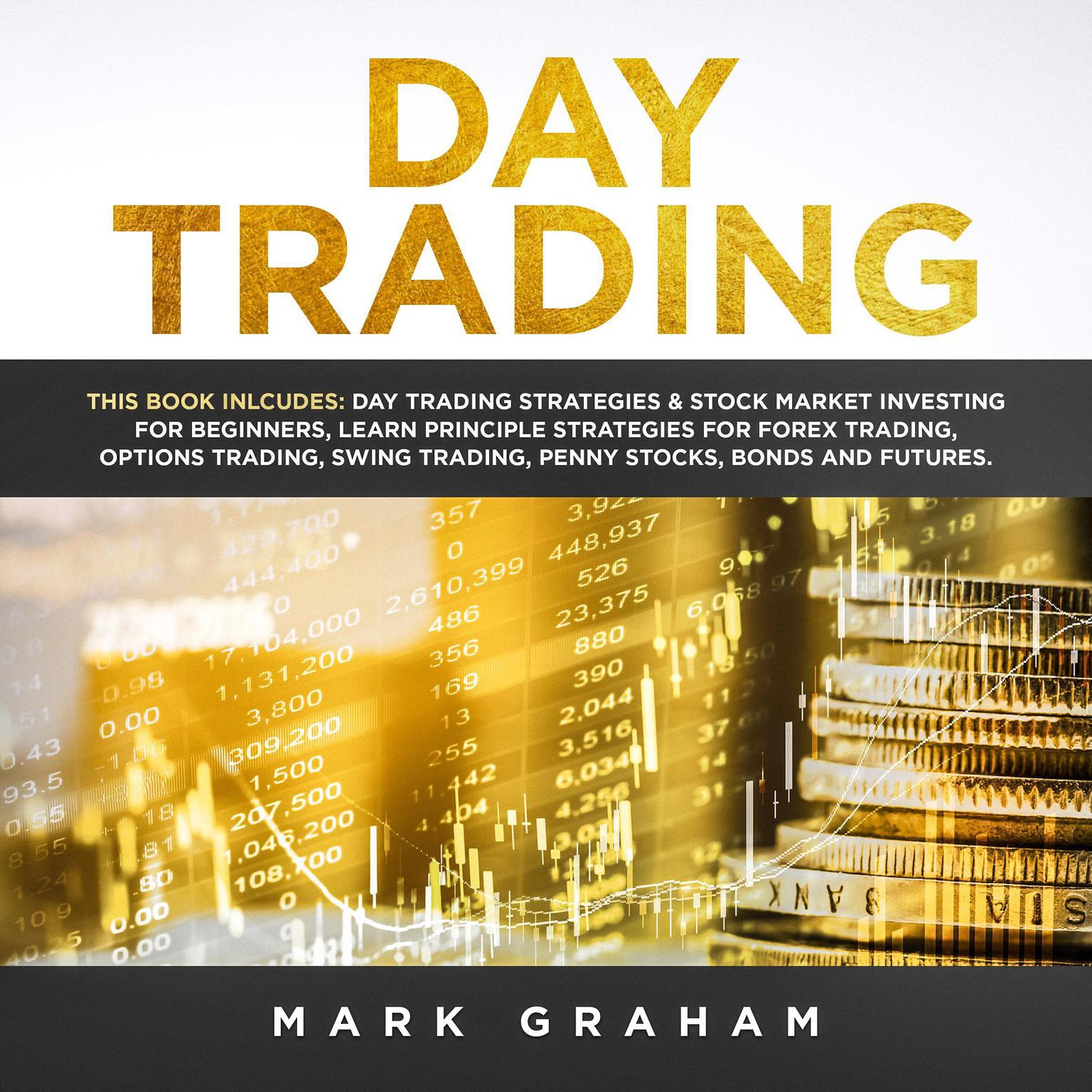 Printable Day Trading: This Book Includes: Day Trading Strategies & Stock Market Investing for Beginners; Learn Principle Strategies for Forex Trading; Options Trading; Swing, Trading; Penny Stocks; Bonds and Futures Audiobook Cover Art