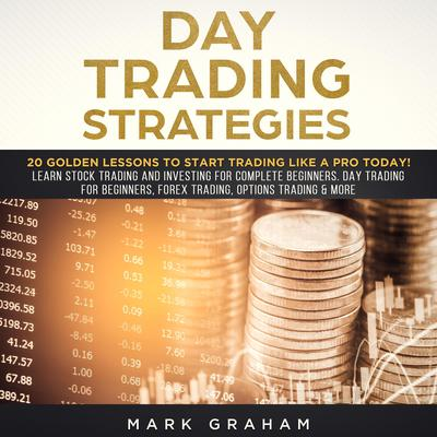 Day Trading Strategies: 20 Golden Lessons to Start Trading Like a PRO Today! Learn Stock Trading and Investing for Complete Beginners. Day Trading for Beginners, Forex Trading, Options Trading & more. Audiobook, by Mark Graham