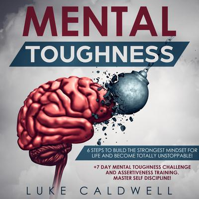 Mental Toughness: 6 Steps to Build the Strongest Mindset for Life and Become Totally Unstoppable! +7 Day Mental Toughness Challenge and Assertiveness Training. Master Self Discipline! Audiobook, by Luke Caldwell