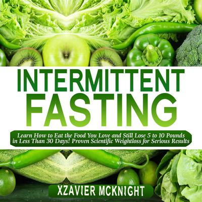 Intermittent Fasting: Learn How to Eat the Food You Love and Still Lose 5 to 10 Pounds in Less Than 30 Days! Proven Scientific Weightloss for Serious Results Audiobook, by Xzavier Mcknight