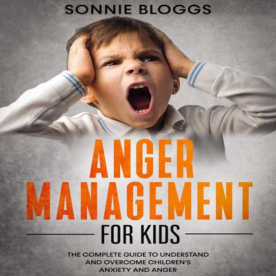 Anger Management for Kids: The Complete Guide to Understand and Overcome Children's Anxiety and Anger Audiobook, by Sonnie Bloggs