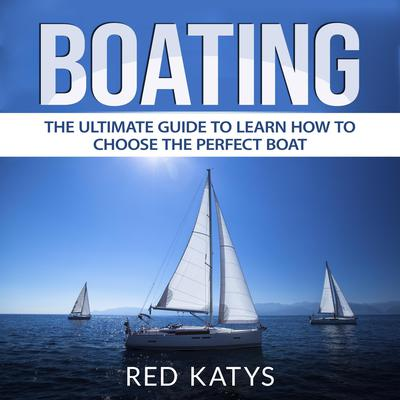 Boating: The Ultimate Guide to Learn How to Choose the Perfect Boat Audiobook, by Red Katys