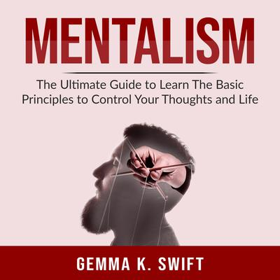 Mentalism: The Ultimate Guide to Learn the Basic Principles to Control Your Thoughts and Life Audiobook, by Gemma K. Swift