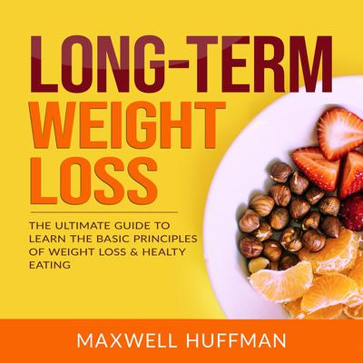 Long-Term Weight Loss: The Ultimate Guide to Learn the Basic Principles of Weight Loss & Healthy Eating Audiobook, by Maxwell Huffman