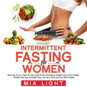 Intermittent Fasting for Woman: Burn Fat in Less Than 30 Days with Serious Permanent Weight Loss in Very Simple, Healthy and Easy Scientific Way, Eat More Food and Lose More Weight