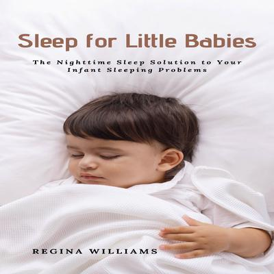 Sleep for Little Babies: The Nighttime Sleep Solution to Your Infant Sleeping Problems Audiobook, by Regina Williams