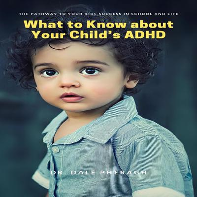 What to Know about Your Child's ADHD: The Pathway to Your Kid's Success in School and Life Audiobook, by Dale Pheragh