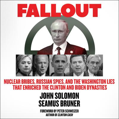 Fallout: Nuclear Bribes, Russian Spies, and the Washington Lies that Enriched the Clinton and Biden Dynasties Audiobook, by John Solomon