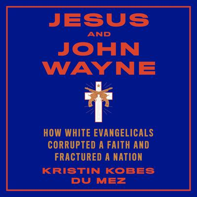 Jesus and John Wayne: How White Evangelicals Corrupted a Faith and Fractured a Nation Audiobook, by