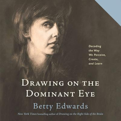 Drawing on the Dominant Eye: Decoding the Way We Perceive, Create, and Learn Audiobook, by Betty Edwards