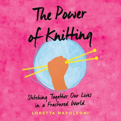 The Power of Knitting: Stitching Together Our Lives in a Fractured World Audiobook, by Loretta Napoleoni