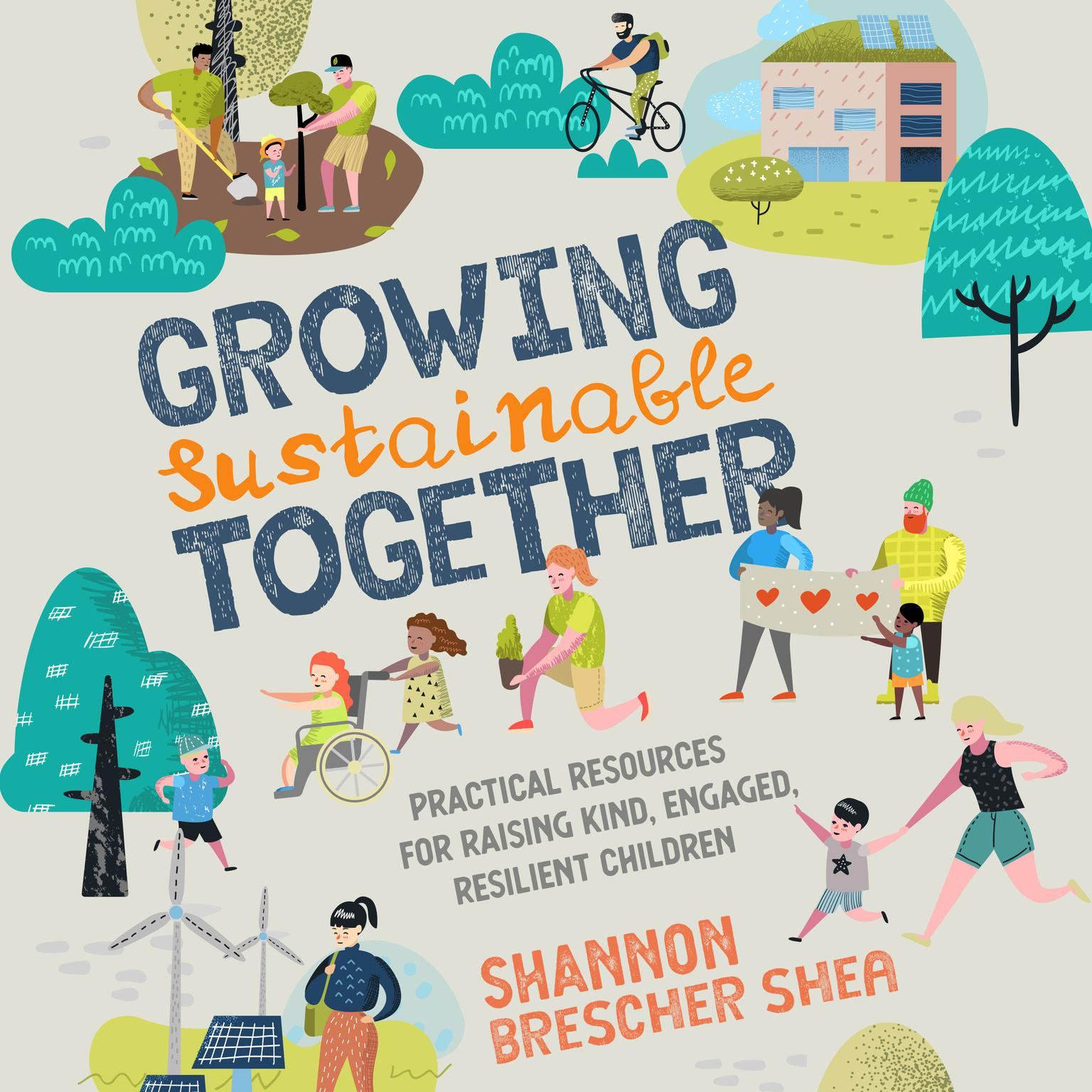 Growing Sustainable Together: Practical Resources for Raising Kind, Engaged, Resilient Children Audiobook, by Shannon Brescher Shea