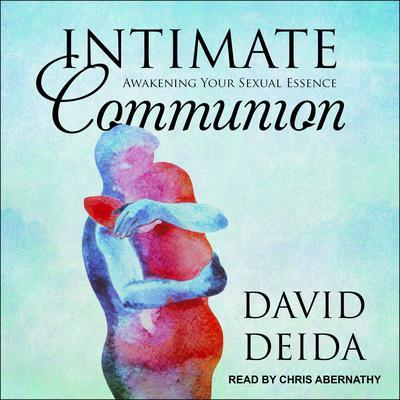 Intimate Communion: Awakening Your Sexual Essence Audiobook, by David Deida