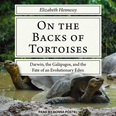 On the Backs of Tortoises: Darwin, the Galapagos, and the Fate of an Evolutionary Eden Audiobook, by Elizabeth Hennessy