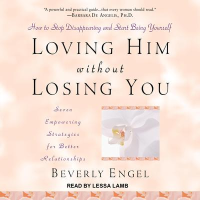 Loving Him without Losing You: How to Stop Disappearing and Start Being Yourself Audiobook, by