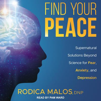 Find Your Peace: Supernatural Solutions Beyond Science for Fear, Anxiety, and Depression Audiobook, by Rodica Malos, DNP