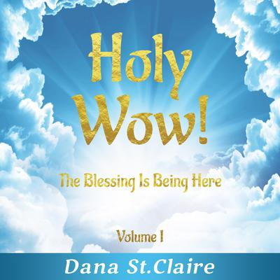 Holy Wow! Volume I: The Blessing Is Being Here Audiobook, by Dana StClaire