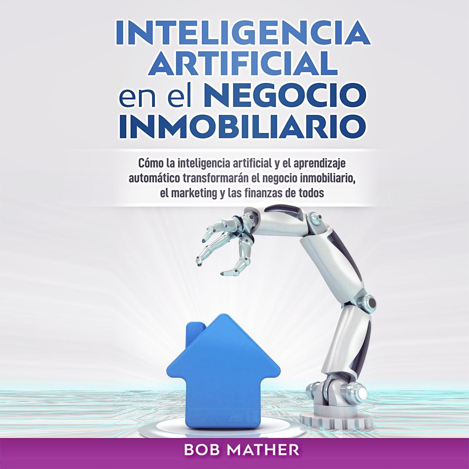 Inteligencia Artificial en el Negocio Inmobiliario: Cómo la inteligencia artificial y el aprendizaje automático transformarán el negocio inmobiliario, ... y las finanzas de todos Audiobook, by Bob Mather