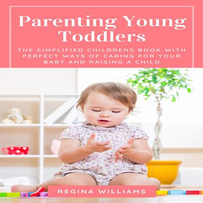 Parenting Young Toddlers: The Simplified Children's Book with Perfect Ways of Caring for Your Baby and Raising a Child Audiobook, by Regina Williams