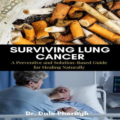 Surviving Lung Cancer: A Preventive and Solution-Based Guide for Healing Naturally Audiobook, by Dale Pheragh