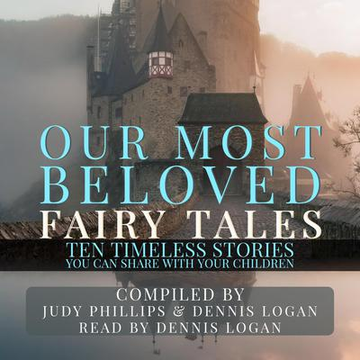 Our Most Beloved Fairy Tales: 10 Timeless Stories You Can Share With Your Children Audiobook, by Judy Phillips and Dennis Logan