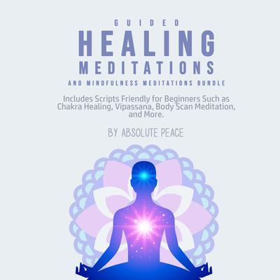 Guided Healing Meditations and Mindfulness Meditations Bundle: Includes Scripts Friendly for Beginners Such as Chakra Healing, Vipassana, Body Scan Meditation, and More.: Includes Scripts Friendly for Beginners Such as Chakra Healing, Vipassana, Body Scan Meditation, and More. Audiobook, by Absolute Peace