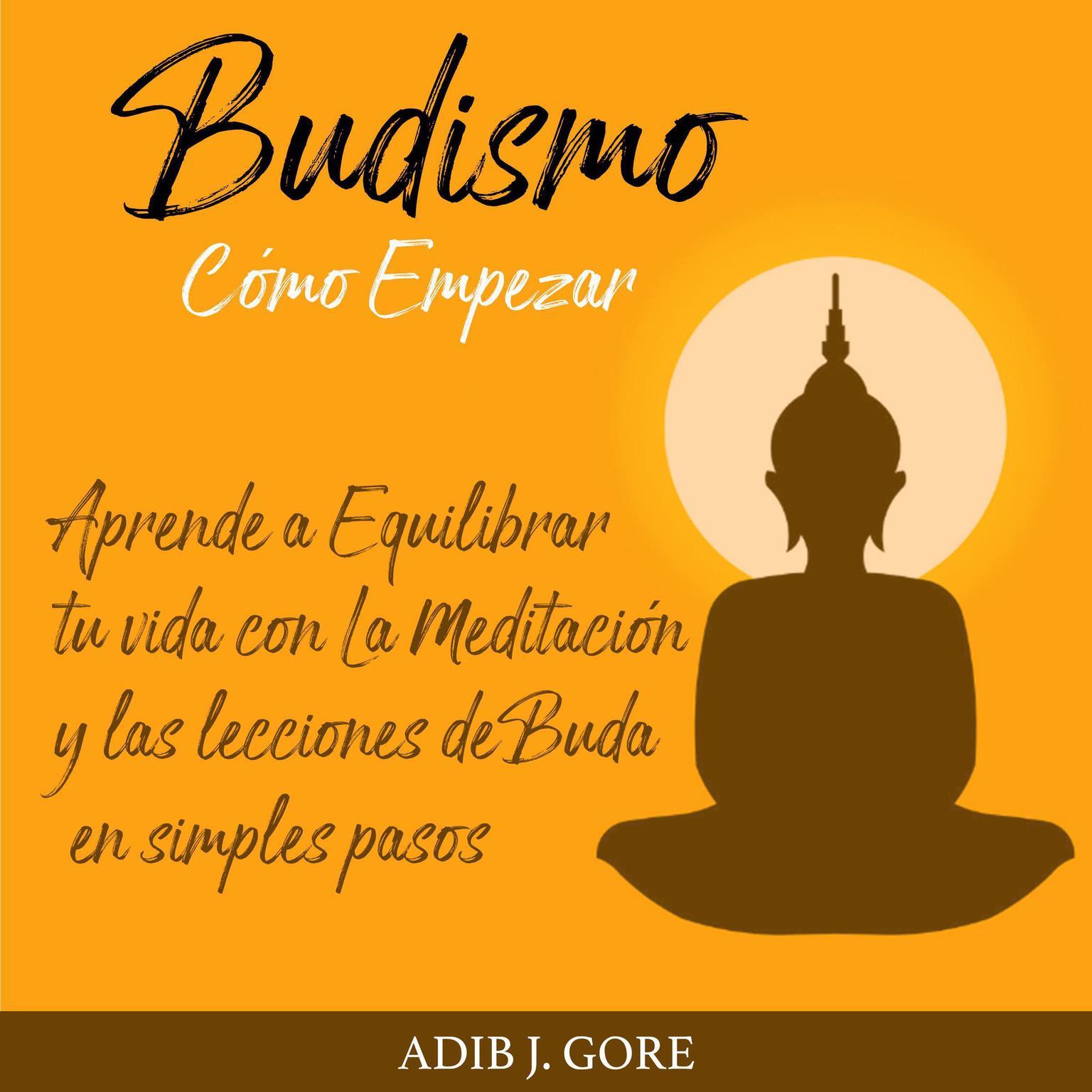 Budismo. Cómo Empezar. Aprende a Equilibrar tu vida con La Meditación y las lecciones de Buda en simples pasos. Audiobook, by Adib J. Gore