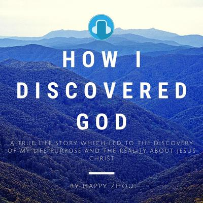How I Discovered God-A True Life Story which led to the discovery of my Life Purpose & the reality about Jesus Christ (Abridged): A True Life Story which led to the discovery of my Life Purpose & the reality about Jesus Christ Audiobook, by Happy Zhou