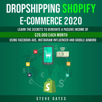 Dropshipping Shopify E-commerce 2020: Learn the Secrets to Generale a Passive Income of $20,000 Each Month Using Facebook Ads, Instagram Influencer and Google Ads: Learn the Secrets to Generale a Passive Income of $20,000 Each Month Using Facebook Ads, Instagram Influencer and Google Ads Audiobook, by Steve Gates
