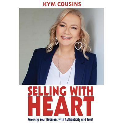 Selling With Heart: Growing Your Business With Authenticity and Trust: Growing Your Business with Authenticity and Trust Audiobook, by Kym Cousins
