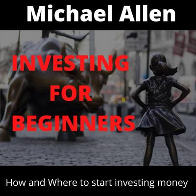 Investing for Beginners: How and Where to starting investing money Audiobook, by Michael Allen